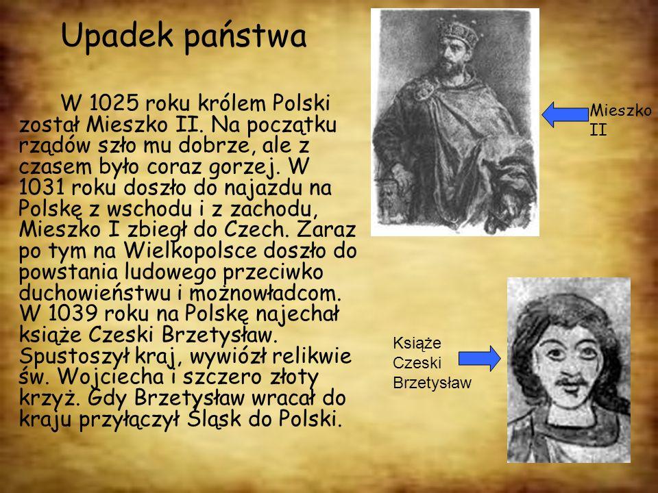 Upadek państwa W 1025 roku królem Polski został Mieszko II. Na początku rządów szło mu dobrze, ale z czasem było coraz gorzej. W 1031 roku doszło do n
