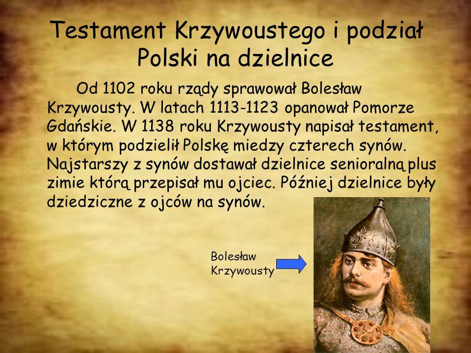 Testament Krzywoustego i podział Polski na dzielnice Od 1102 roku rządy sprawował Bolesław Krzywousty. W latach 1113-1123 opanował Pomorze Gdańskie. W