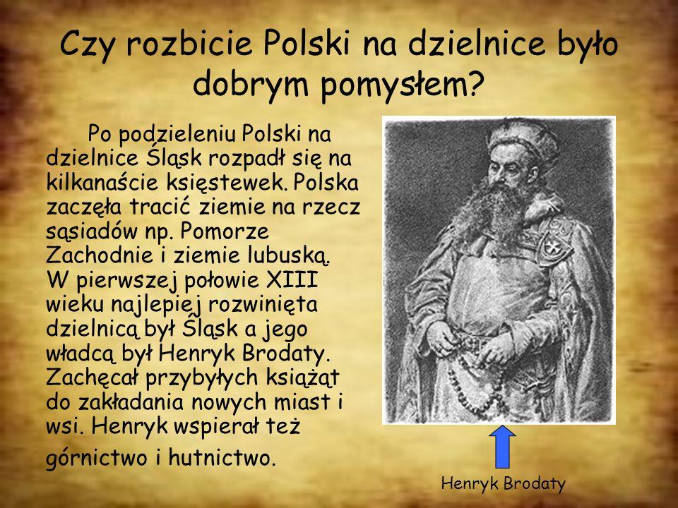 Czy rozbicie Polski na dzielnice było dobrym pomysłem? Po podzieleniu Polski na dzielnice Śląsk rozpadł się na kilkanaście księstewek. Polska zaczęła