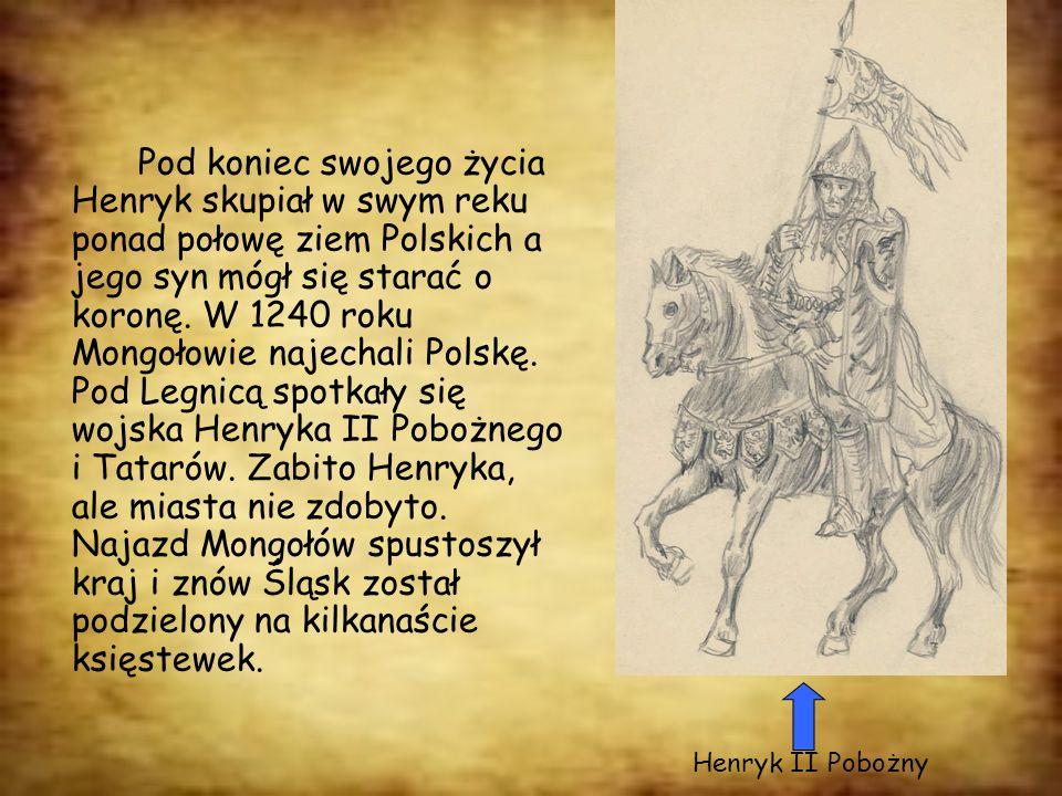 Pod koniec swojego życia Henryk skupiał w swym reku ponad połowę ziem Polskich a jego syn mógł się starać o koronę. W 1240 roku Mongołowie najechali P