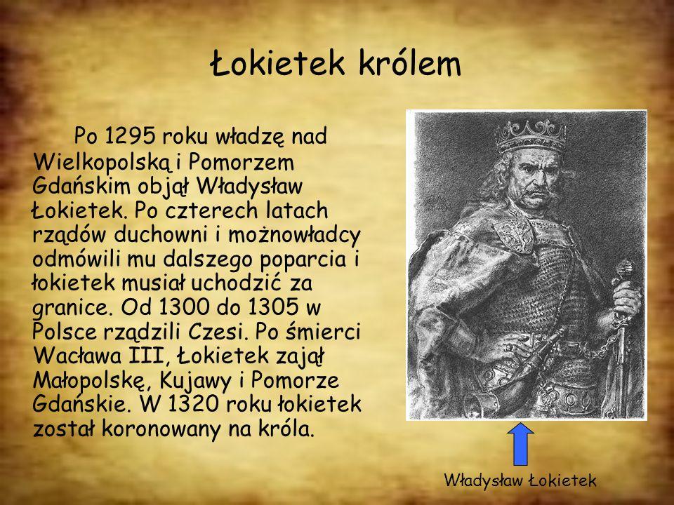Łokietek królem Po 1295 roku władzę nad Wielkopolską i Pomorzem Gdańskim objął Władysław Łokietek. Po czterech latach rządów duchowni i możnowładcy od