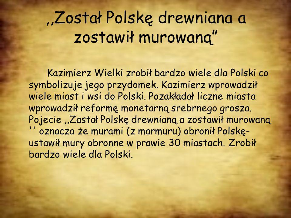 ,,Został Polskę drewniana a zostawił murowaną Kazimierz Wielki zrobił bardzo wiele dla Polski co symbolizuje jego przydomek. Kazimierz wprowadził wiel