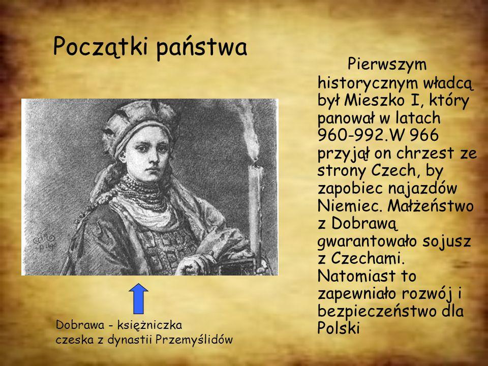 Początki państwa Pierwszym historycznym władcą był Mieszko I, który panował w latach 960-992.W 966 przyjął on chrzest ze strony Czech, by zapobiec naj