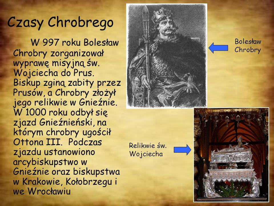 Czasy Chrobrego W 997 roku Bolesław Chrobry zorganizował wyprawę misyjną św. Wojciecha do Prus. Biskup zginą zabity przez Prusów, a Chrobry złożył jeg
