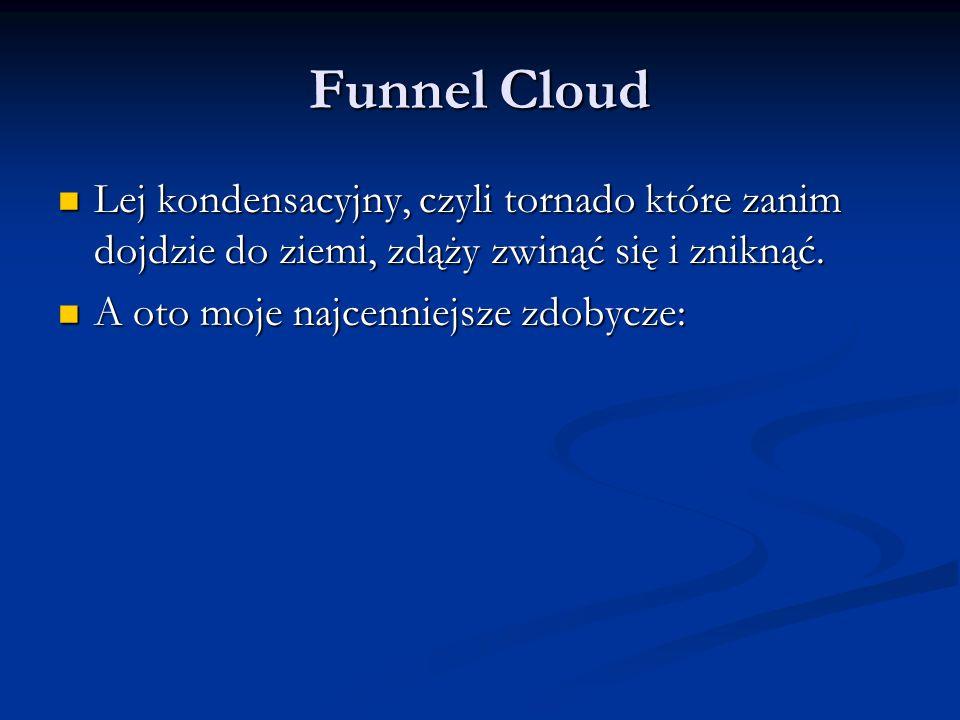 Funnel Cloud Lej kondensacyjny, czyli tornado które zanim dojdzie do ziemi, zdąży zwinąć się i zniknąć.