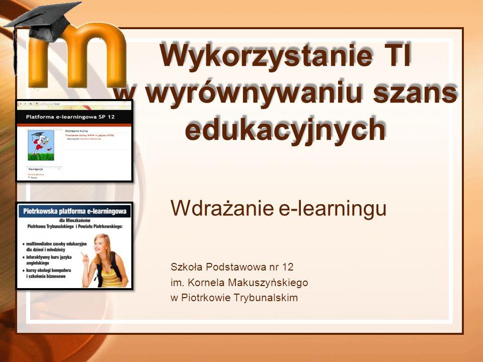 Wykorzystanie TI w wyrównywaniu szans edukacyjnych Wdrażanie e-learningu Szkoła Podstawowa nr 12 im. Kornela Makuszyńskiego w Piotrkowie Trybunalskim
