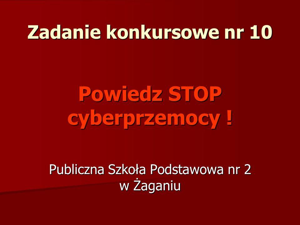 Zadanie konkursowe nr 10 Powiedz STOP cyberprzemocy ! Publiczna Szkoła Podstawowa nr 2 w Żaganiu