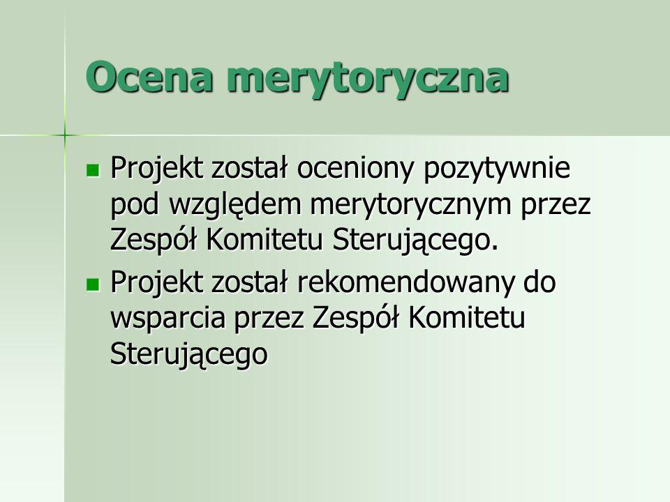 Ocena merytoryczna Projekt został oceniony pozytywnie pod względem merytorycznym przez Zespół Komitetu Sterującego. Projekt został oceniony pozytywnie
