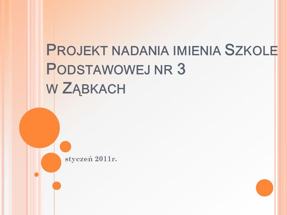P ROJEKT NADANIA IMIENIA S ZKOLE P ODSTAWOWEJ NR 3 W Z ĄBKACH styczeń 2011r.