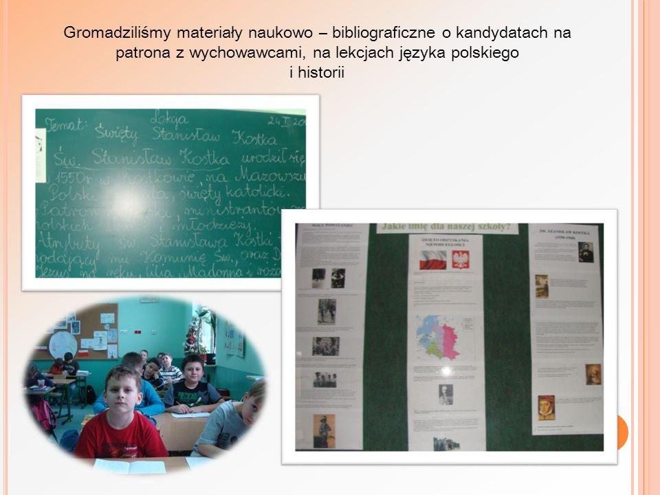 Gromadziliśmy materiały naukowo – bibliograficzne o kandydatach na patrona z wychowawcami, na lekcjach języka polskiego i historii