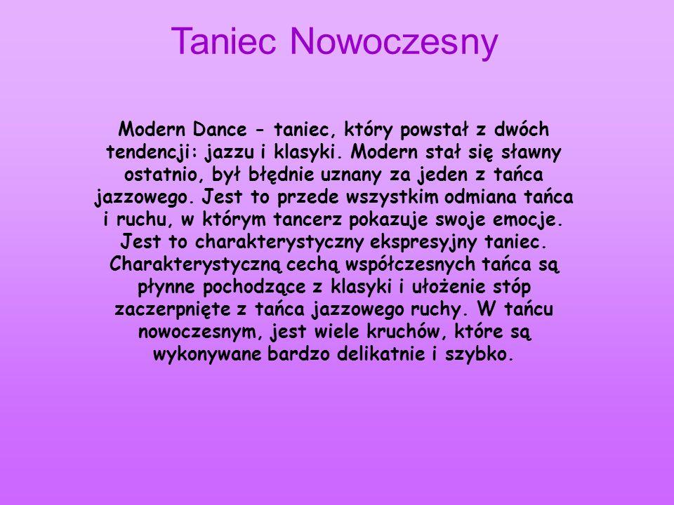 Taniec Nowoczesny Modern Dance - taniec, który powstał z dwóch tendencji: jazzu i klasyki. Modern stał się sławny ostatnio, był błędnie uznany za jede