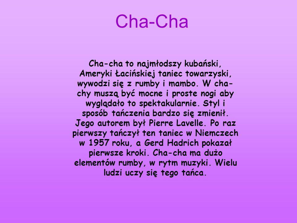 Cha-Cha Cha-cha to najmłodszy kubański, Ameryki Łacińskiej taniec towarzyski, wywodzi się z rumby i mambo. W cha- chy muszą być mocne i proste nogi ab