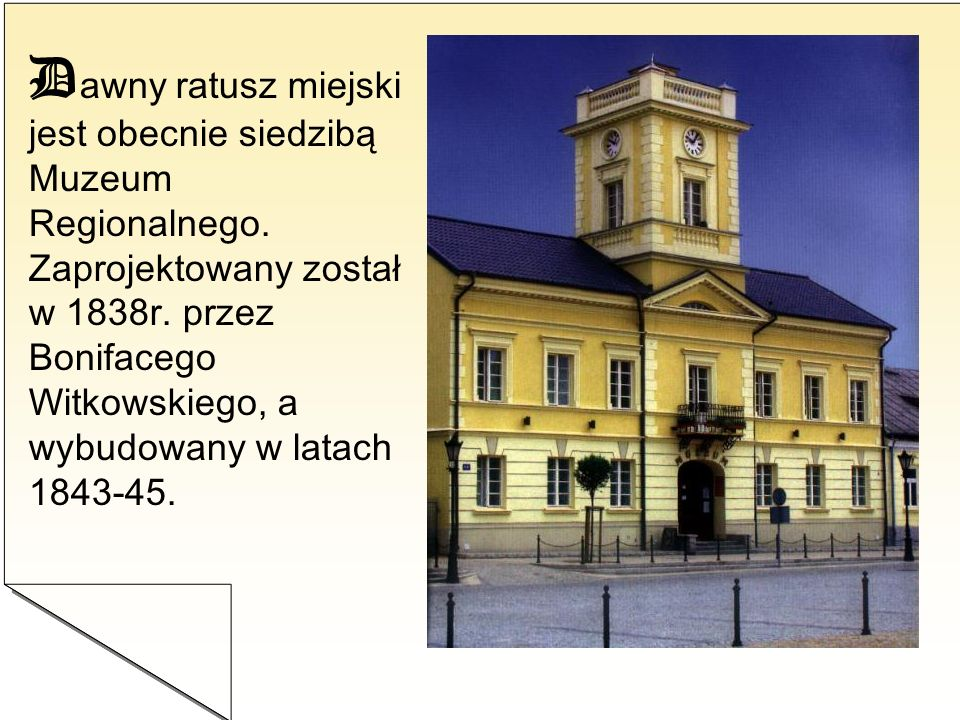 D awny ratusz miejski jest obecnie siedzibą Muzeum Regionalnego. Zaprojektowany został w 1838r. przez Bonifacego Witkowskiego, a wybudowany w latach 1