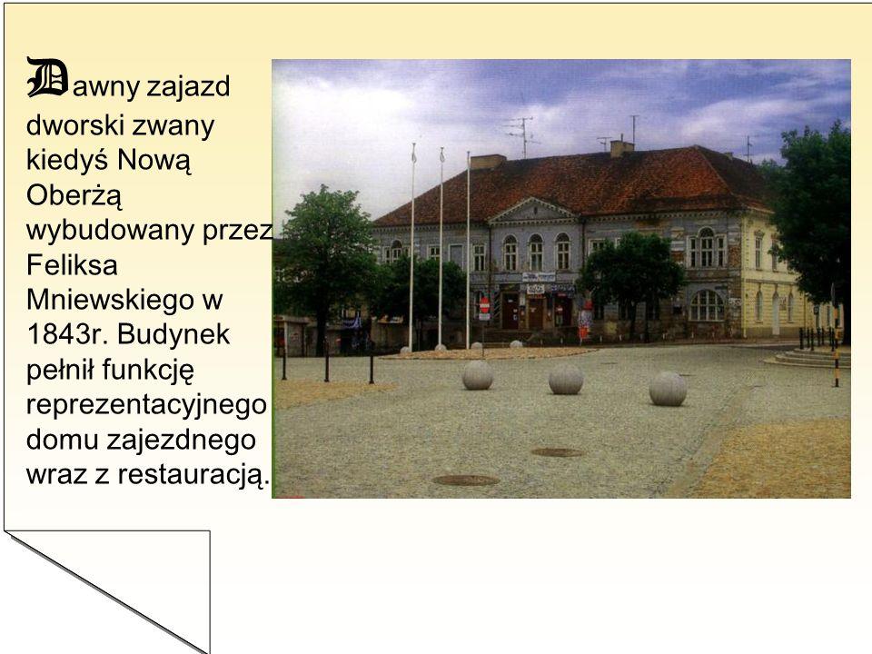 D awny zajazd dworski zwany kiedyś Nową Oberżą wybudowany przez Feliksa Mniewskiego w 1843r. Budynek pełnił funkcję reprezentacyjnego domu zajezdnego