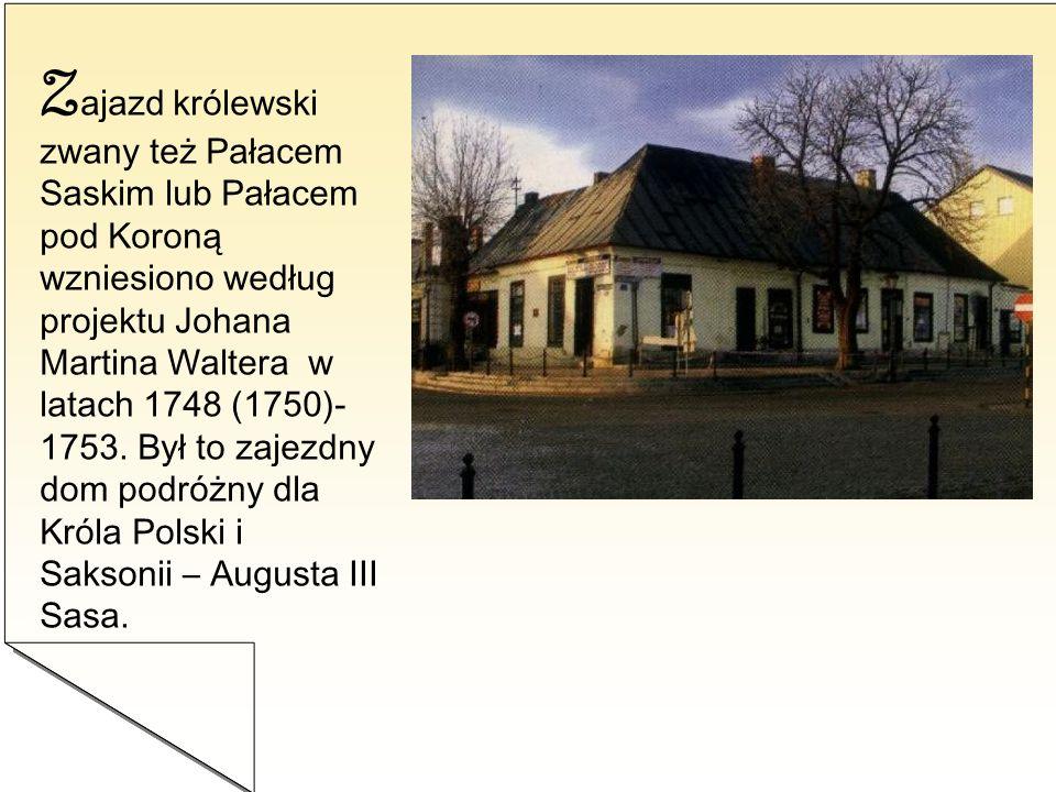Z ajazd królewski zwany też Pałacem Saskim lub Pałacem pod Koroną wzniesiono według projektu Johana Martina Waltera w latach 1748 (1750)- 1753. Był to