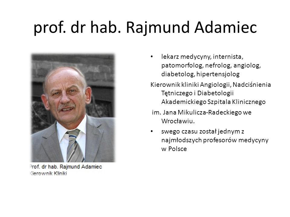 prof. dr hab. Rajmund Adamiec lekarz medycyny, internista, patomorfolog, nefrolog, angiolog, diabetolog, hipertensjolog Kierownik kliniki Angiologii,