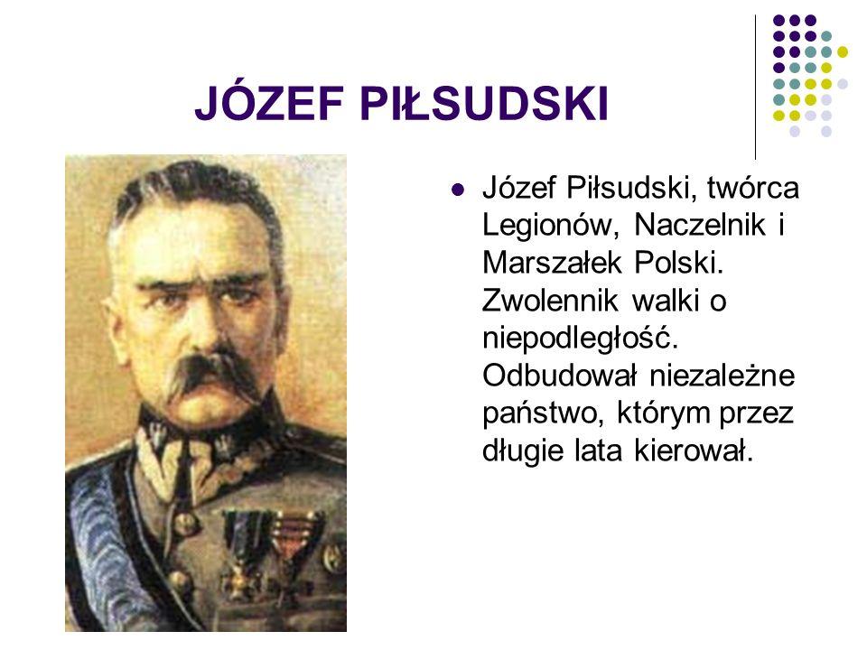 JÓZEF PIŁSUDSKI Józef Piłsudski, twórca Legionów, Naczelnik i Marszałek Polski.