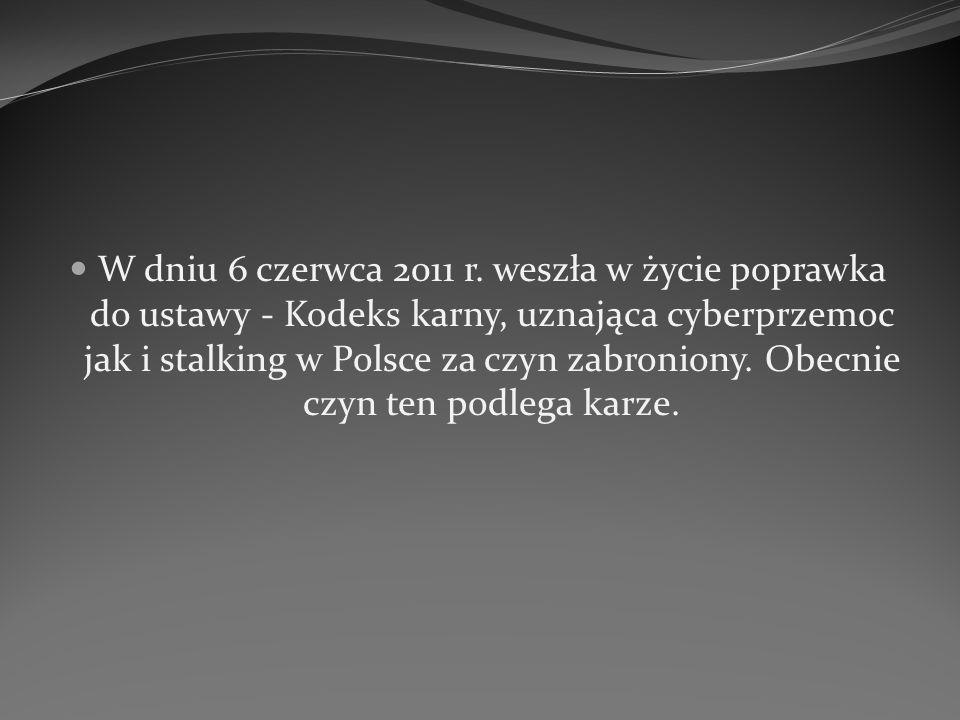 W dniu 6 czerwca 2011 r. weszła w życie poprawka do ustawy - Kodeks karny, uznająca cyberprzemoc jak i stalking w Polsce za czyn zabroniony. Obecnie c