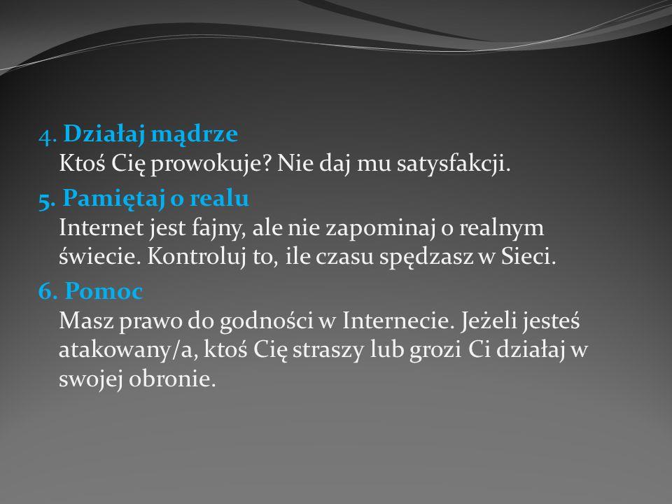 4. Działaj mądrze Ktoś Cię prowokuje? Nie daj mu satysfakcji. 5. Pamiętaj o realu Internet jest fajny, ale nie zapominaj o realnym świecie. Kontroluj