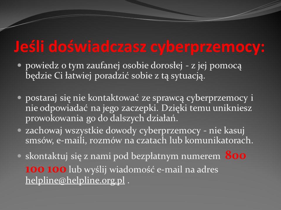 Jeśli doświadczasz cyberprzemocy: powiedz o tym zaufanej osobie dorosłej - z jej pomocą będzie Ci łatwiej poradzić sobie z tą sytuacją. postaraj się n