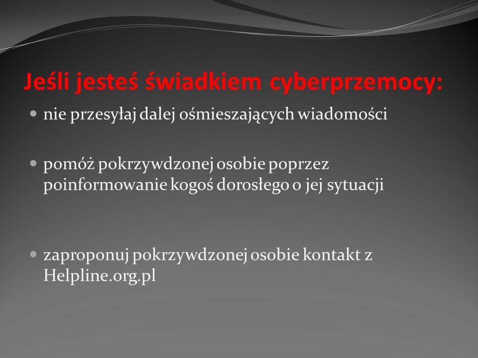 Jeśli jesteś świadkiem cyberprzemocy: nie przesyłaj dalej ośmieszających wiadomości pomóż pokrzywdzonej osobie poprzez poinformowanie kogoś dorosłego