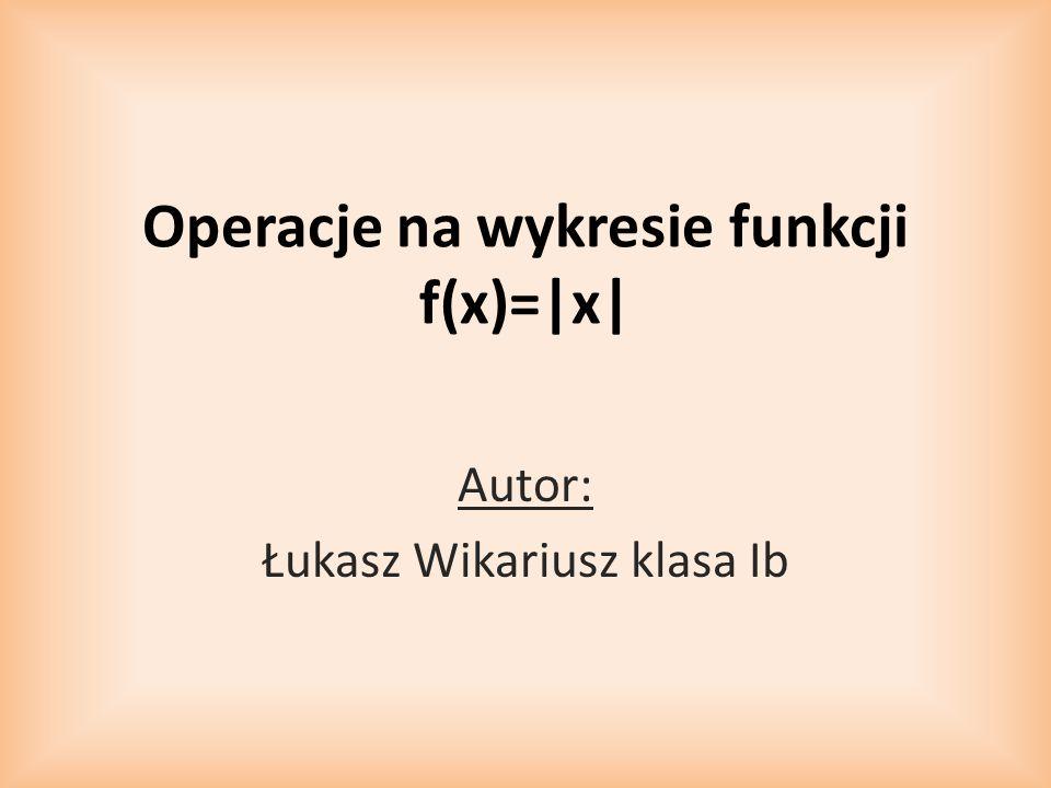 Operacje na wykresie funkcji f(x)=|x| Autor: Łukasz Wikariusz klasa Ib