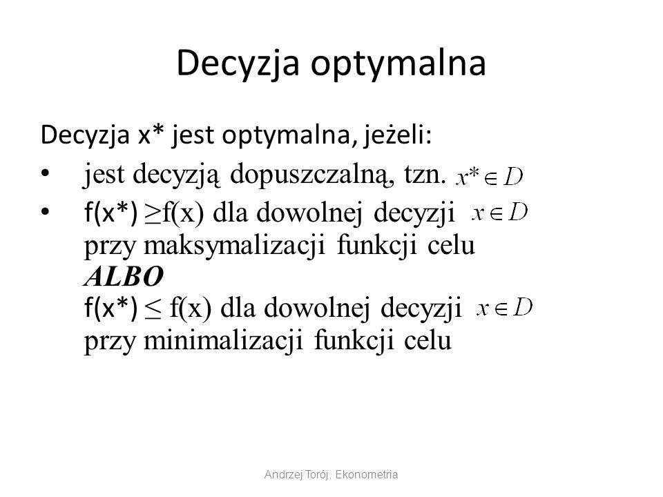 Decyzja optymalna Decyzja x* jest optymalna, jeżeli: jest decyzją dopuszczalną, tzn.
