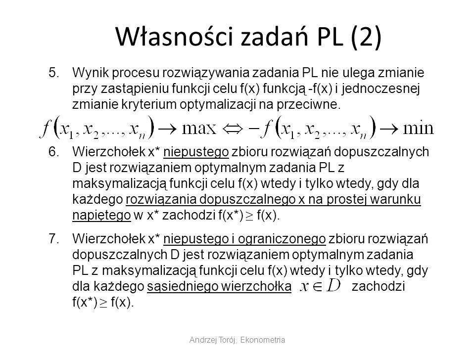 Własności zadań PL (2) Andrzej Torój, Ekonometria 5.Wynik procesu rozwiązywania zadania PL nie ulega zmianie przy zastąpieniu funkcji celu f(x) funkcją -f(x) i jednoczesnej zmianie kryterium optymalizacji na przeciwne.