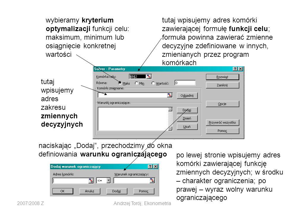 2007/2008 ZAndrzej Torój, Ekonometria tutaj wpisujemy adres zakresu zmiennych decyzyjnych wybieramy kryterium optymalizacji funkcji celu: maksimum, minimum lub osiągnięcie konkretnej wartości tutaj wpisujemy adres komórki zawierającej formułę funkcji celu; formuła powinna zawierać zmienne decyzyjne zdefiniowane w innych, zmienianych przez program komórkach naciskając Dodaj, przechodzimy do okna definiowania warunku ograniczającego po lewej stronie wpisujemy adres komórki zawierającej funkcję zmiennych decyzyjnych; w środku – charakter ograniczenia; po prawej – wyraz wolny warunku ograniczającego