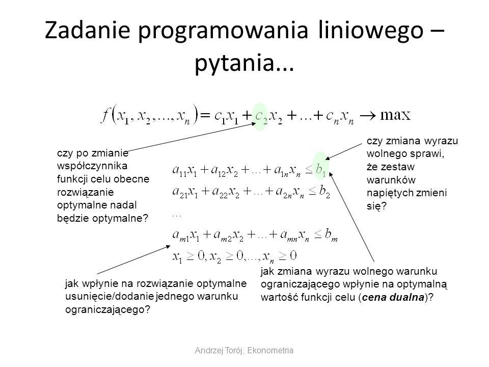 Zadanie programowania liniowego – pytania... Andrzej Torój, Ekonometria czy po zmianie współczynnika funkcji celu obecne rozwiązanie optymalne nadal b