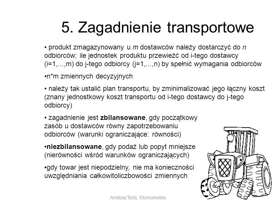 Andrzej Torój, Ekonometria 5. Zagadnienie transportowe produkt zmagazynowany u m dostawców należy dostarczyć do n odbiorców; ile jednostek produktu pr