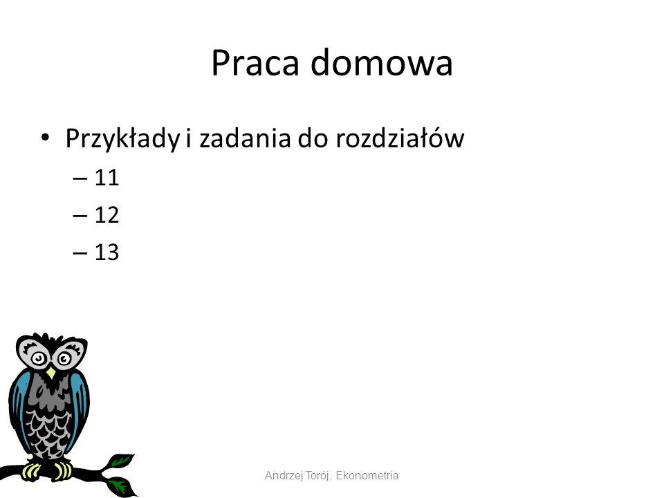 Praca domowa Przykłady i zadania do rozdziałów – 11 – 12 – 13 Andrzej Torój, Ekonometria