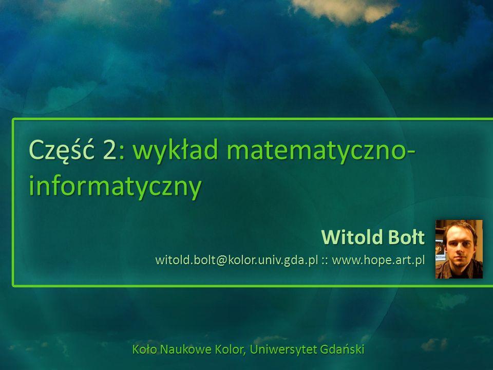 Część 2: wykład matematyczno- informatyczny Witold Bołt witold.bolt@kolor.univ.gda.pl :: www.hope.art.pl Koło Naukowe Kolor, Uniwersytet Gdański