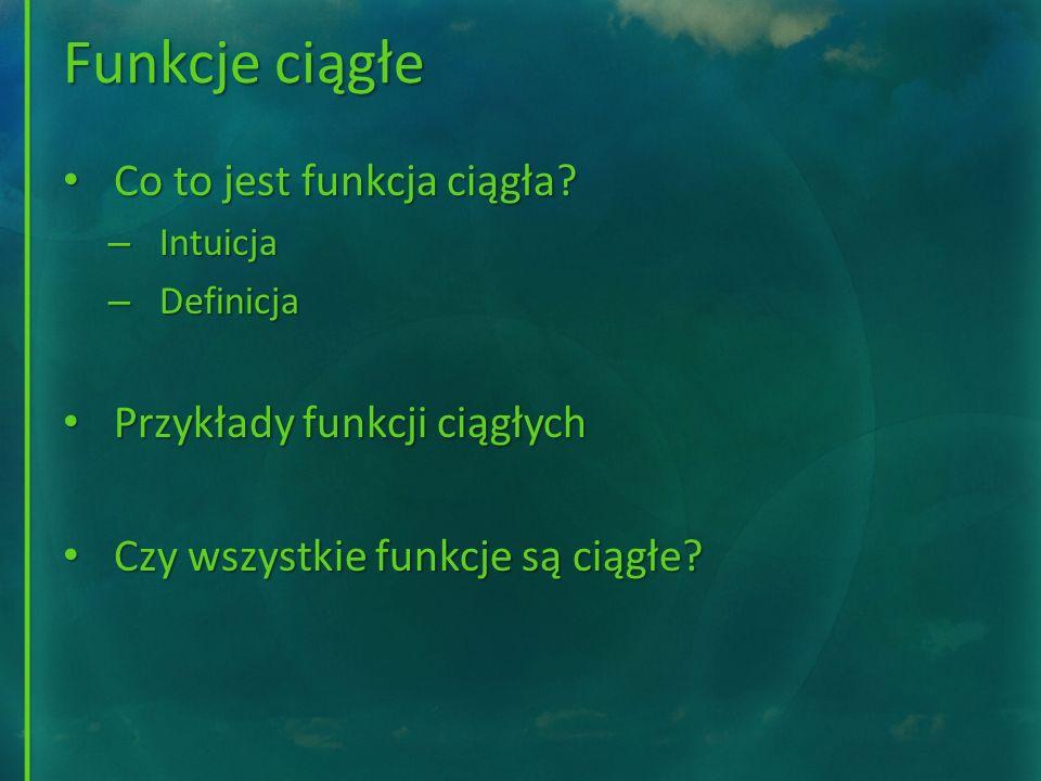 Funkcje ciągłe Co to jest funkcja ciągła? Co to jest funkcja ciągła? – Intuicja – Definicja Przykłady funkcji ciągłych Przykłady funkcji ciągłych Czy
