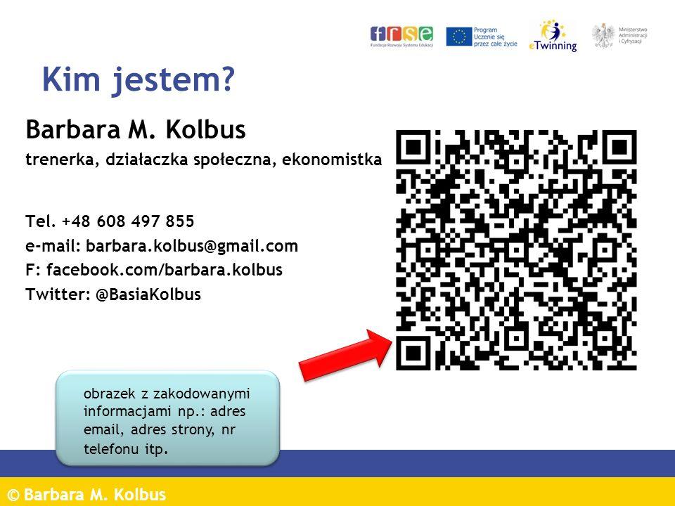 © Barbara M. Kolbus Kim jestem? Barbara M. Kolbus trenerka, działaczka społeczna, ekonomistka Tel. +48 608 497 855 e-mail: barbara.kolbus@gmail.com F: