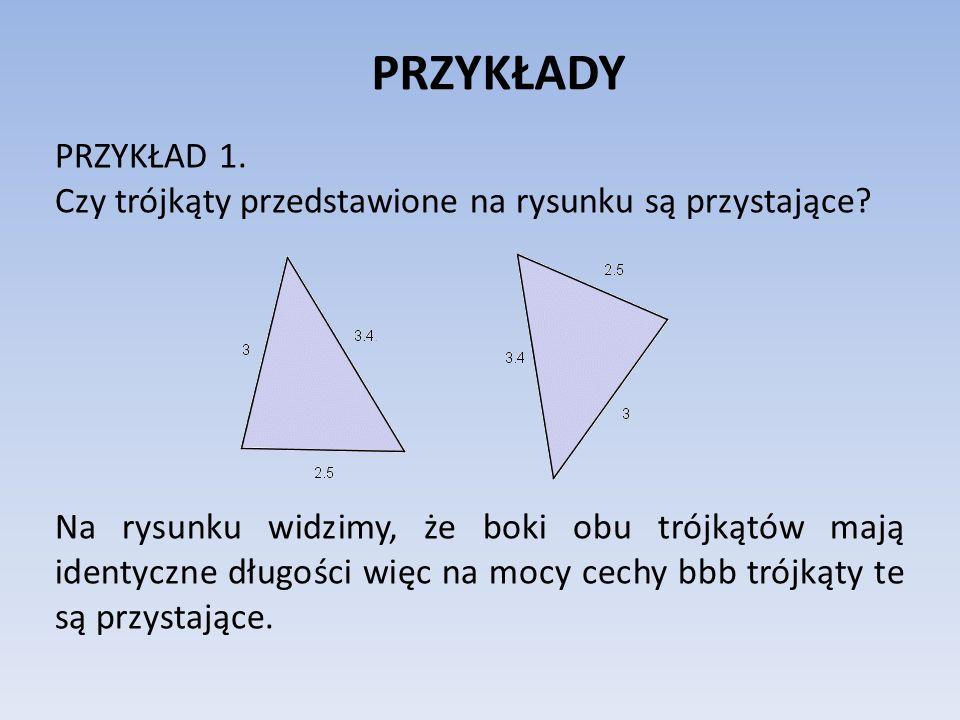 PRZYKŁADY PRZYKŁAD 1. Czy trójkąty przedstawione na rysunku są przystające? Na rysunku widzimy, że boki obu trójkątów mają identyczne długości więc na
