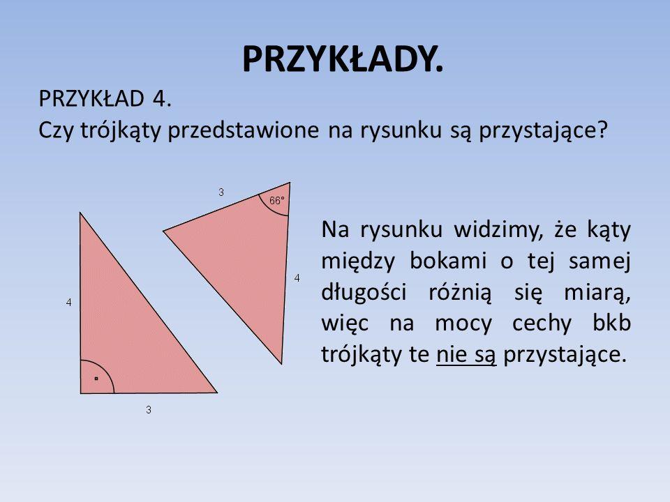 PRZYKŁADY. PRZYKŁAD 4. Czy trójkąty przedstawione na rysunku są przystające? Na rysunku widzimy, że kąty między bokami o tej samej długości różnią się