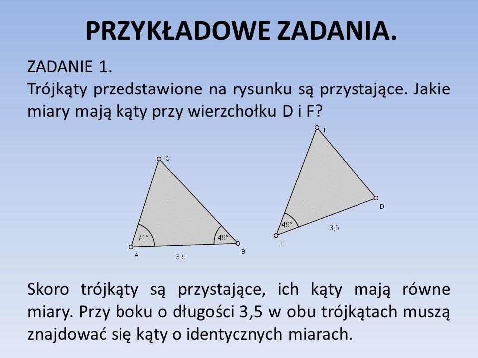 PRZYKŁADOWE ZADANIA. ZADANIE 1. Trójkąty przedstawione na rysunku są przystające. Jakie miary mają kąty przy wierzchołku D i F? Skoro trójkąty są przy