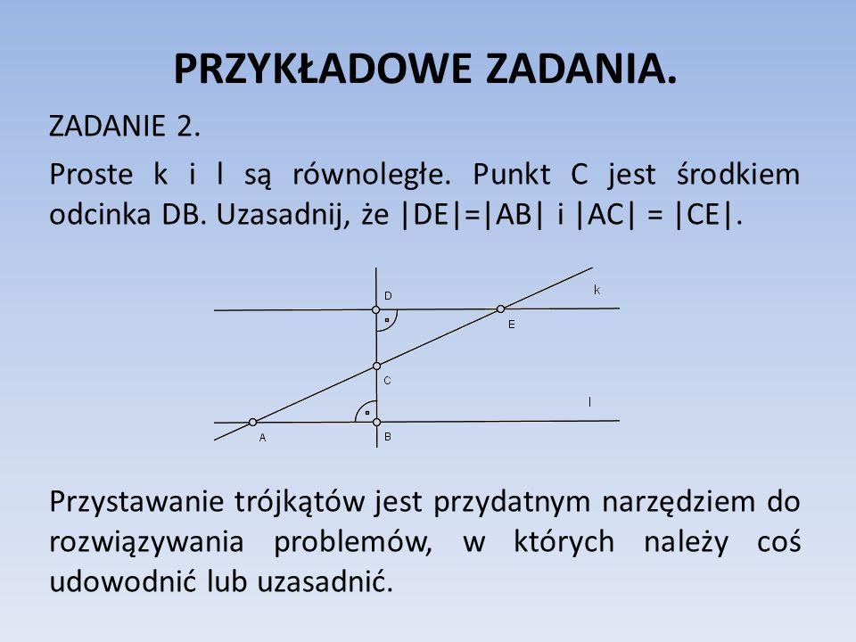 PRZYKŁADOWE ZADANIA. ZADANIE 2. Proste k i l są równoległe. Punkt C jest środkiem odcinka DB. Uzasadnij, że |DE|=|AB| i |AC| = |CE|. Przystawanie trój