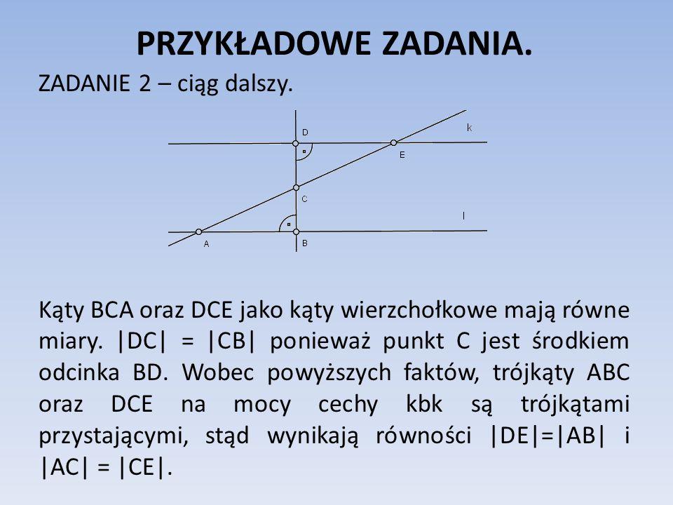 PRZYKŁADOWE ZADANIA. ZADANIE 2 – ciąg dalszy. Kąty BCA oraz DCE jako kąty wierzchołkowe mają równe miary. |DC| = |CB| ponieważ punkt C jest środkiem o