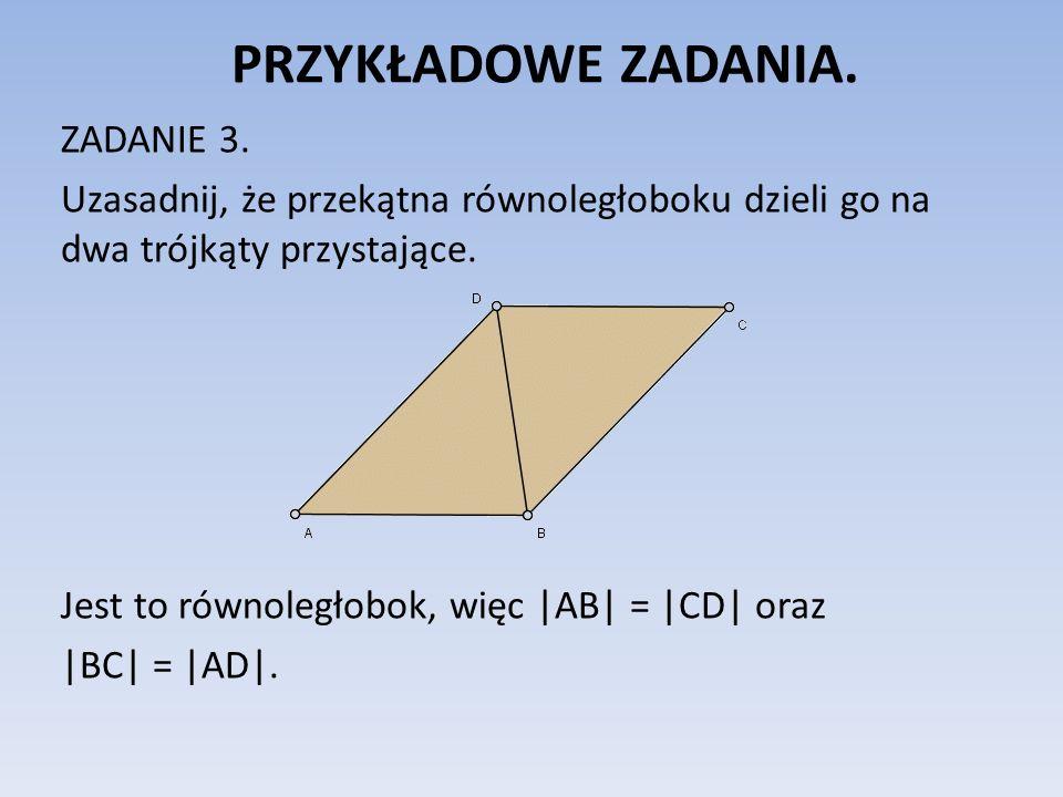 PRZYKŁADOWE ZADANIA. ZADANIE 3. Uzasadnij, że przekątna równoległoboku dzieli go na dwa trójkąty przystające. Jest to równoległobok, więc |AB| = |CD|