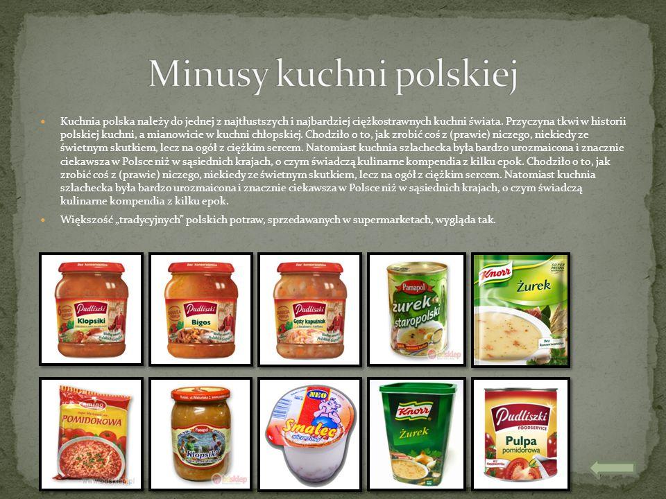 Kuchnia polska należy do jednej z najtłustszych i najbardziej ciężkostrawnych kuchni świata. Przyczyna tkwi w historii polskiej kuchni, a mianowicie w