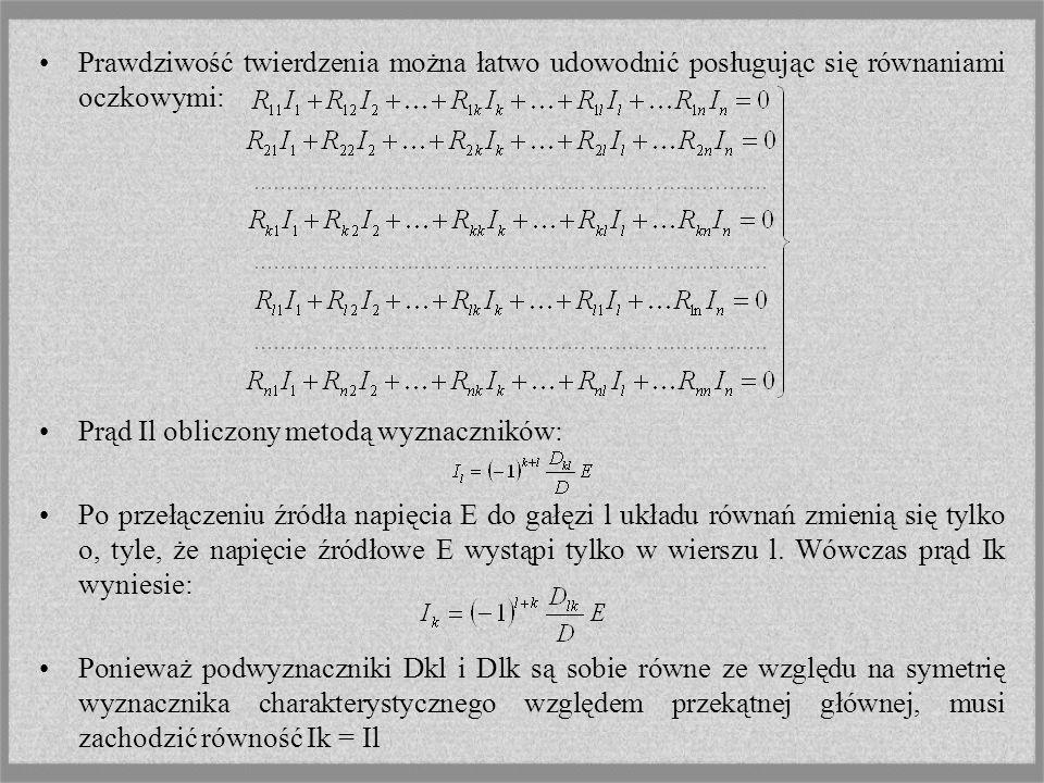Prawdziwość twierdzenia można łatwo udowodnić posługując się równaniami oczkowymi: Prąd Il obliczony metodą wyznaczników: Po przełączeniu źródła napięcia E do gałęzi l układu równań zmienią się tylko o, tyle, że napięcie źródłowe E wystąpi tylko w wierszu l.