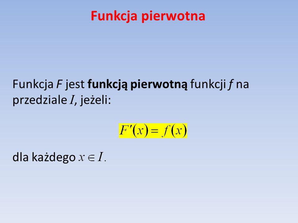 Funkcja pierwotna Twierdzenie podstawowe o funkcjach pierwotnych Niech F będzie funkcją pierwotną funkcji f na przedziale I.