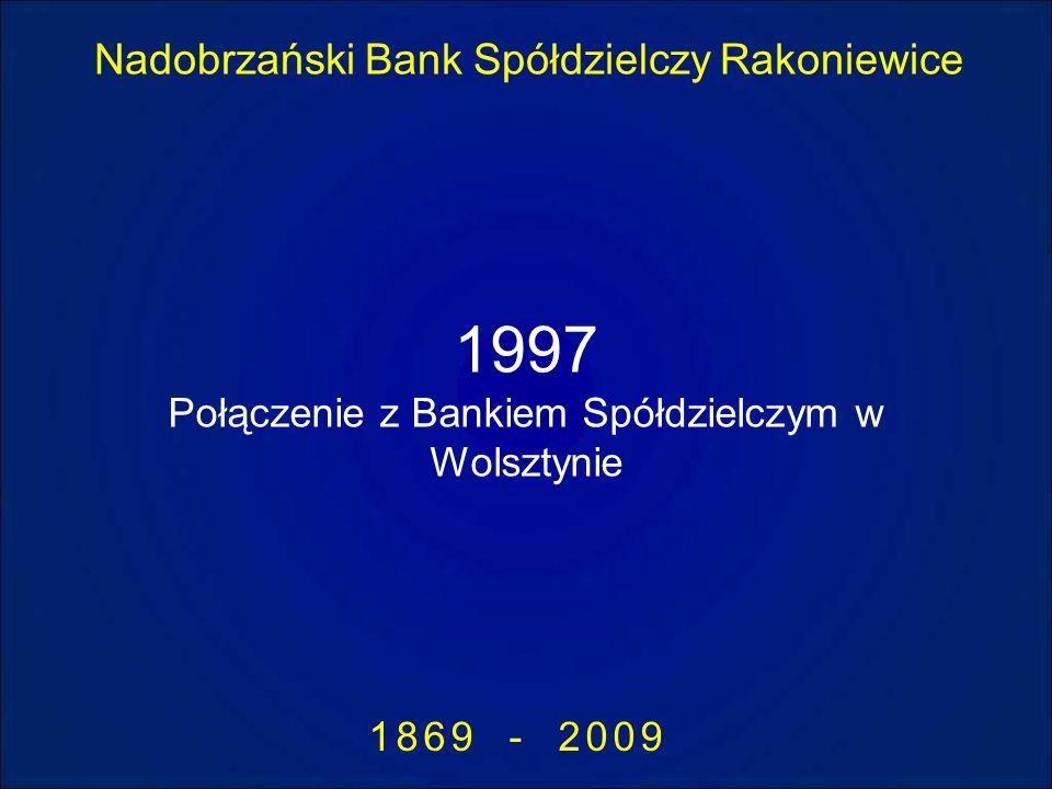 Nadobrzański Bank Spółdzielczy Rakoniewice 1869 - 2009 1997 Połączenie z Bankiem Spółdzielczym w Wolsztynie