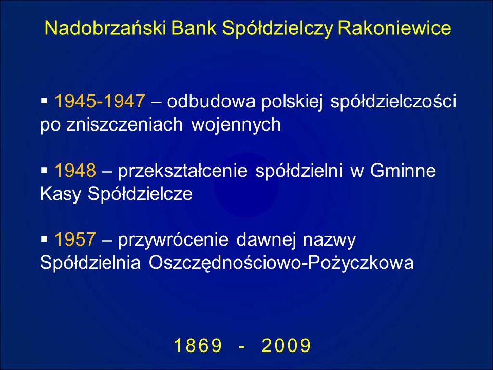 Nadobrzański Bank Spółdzielczy Rakoniewice 1869 - 2009 1945-1947 – odbudowa polskiej spółdzielczości po zniszczeniach wojennych 1948 – przekształcenie