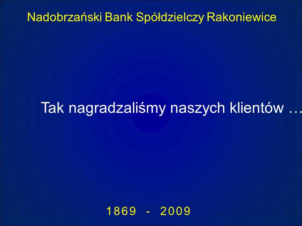Nadobrzański Bank Spółdzielczy Rakoniewice 1869 - 2009 Tak nagradzaliśmy naszych klientów …