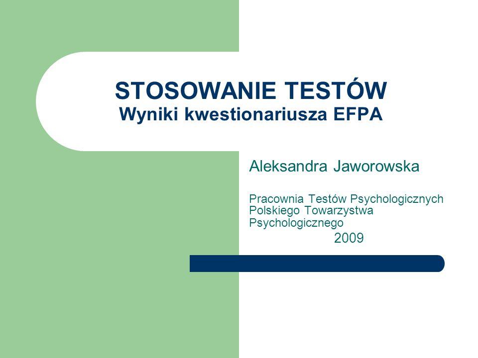 STOSOWANIE TESTÓW Wyniki kwestionariusza EFPA Aleksandra Jaworowska Pracownia Testów Psychologicznych Polskiego Towarzystwa Psychologicznego 2009
