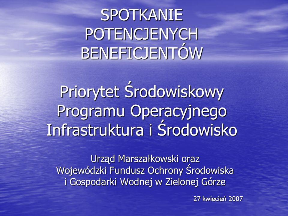 SPOTKANIE POTENCJENYCH BENEFICJENTÓW Priorytet Środowiskowy Programu Operacyjnego Infrastruktura i Środowisko Urząd Marszałkowski oraz Wojewódzki Fundusz Ochrony Środowiska i Gospodarki Wodnej w Zielonej Górze 27 kwiecień 2007