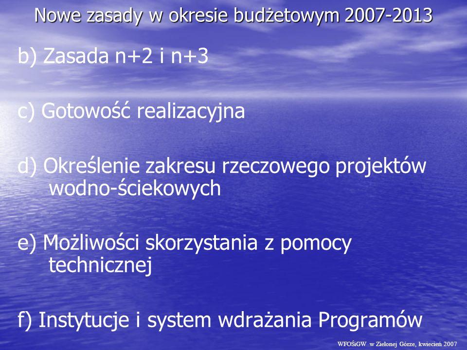Nowe zasady w okresie budżetowym 2007-2013 b) Zasada n+2 i n+3 c) Gotowość realizacyjna d) Określenie zakresu rzeczowego projektów wodno-ściekowych e) Możliwości skorzystania z pomocy technicznej f) Instytucje i system wdrażania Programów WFOŚiGW w Zielonej Górze, kwiecień 2007